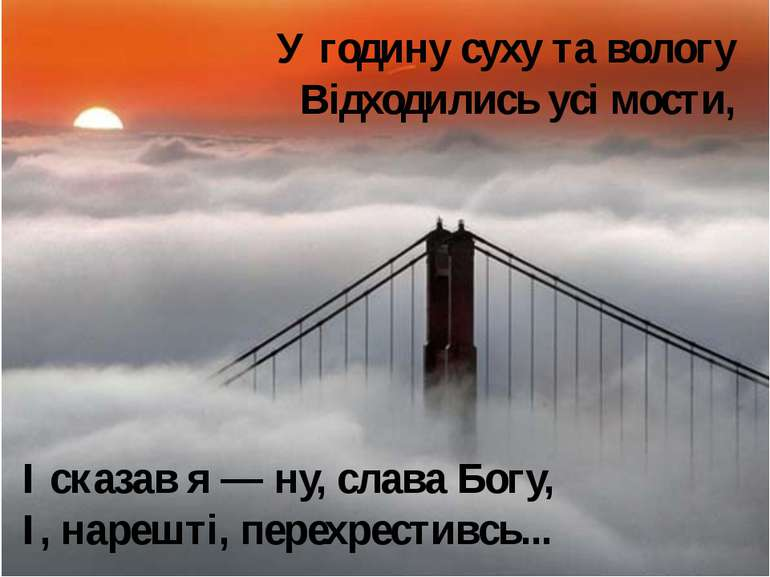 У годину суху та вологу Відходились усі мости, І сказав я — ну, слава Богу, І...