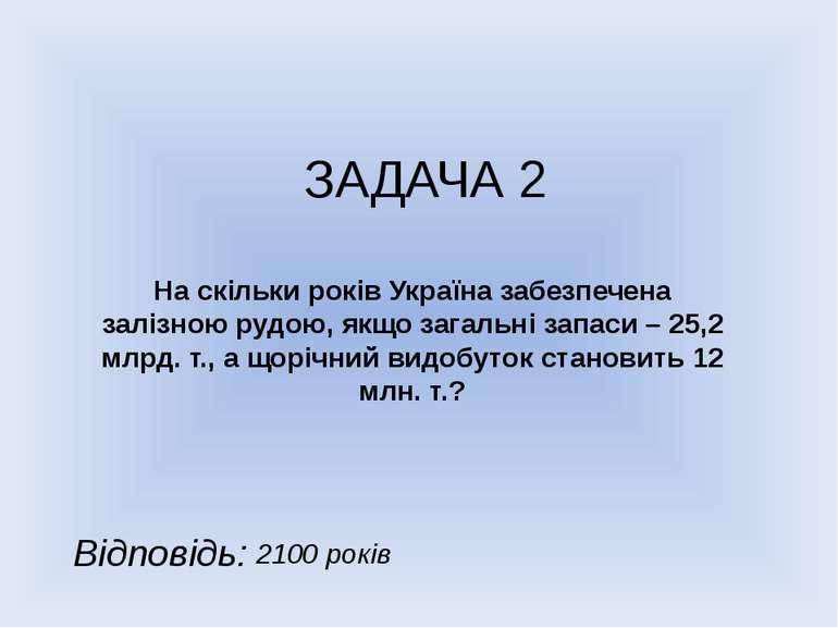 ЗАДАЧА 2 На скільки років Україна забезпечена залізною рудою, якщо загальні з...