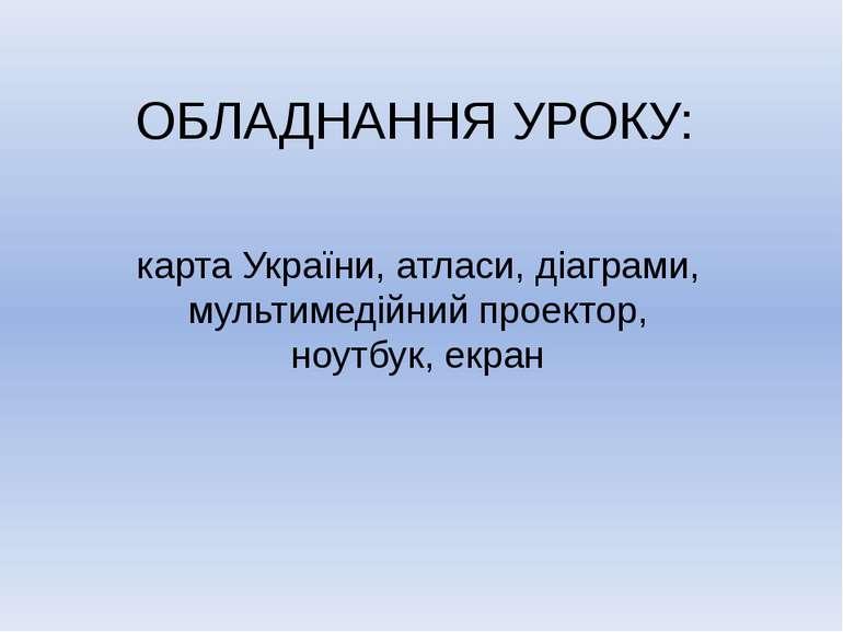 ОБЛАДНАННЯ УРОКУ: карта України, атласи, діаграми, мультимедійний проектор, н...