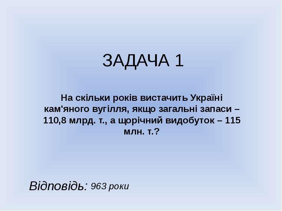 ЗАДАЧА 1 На скільки років вистачить Україні кам'яного вугілля, якщо загальні ...