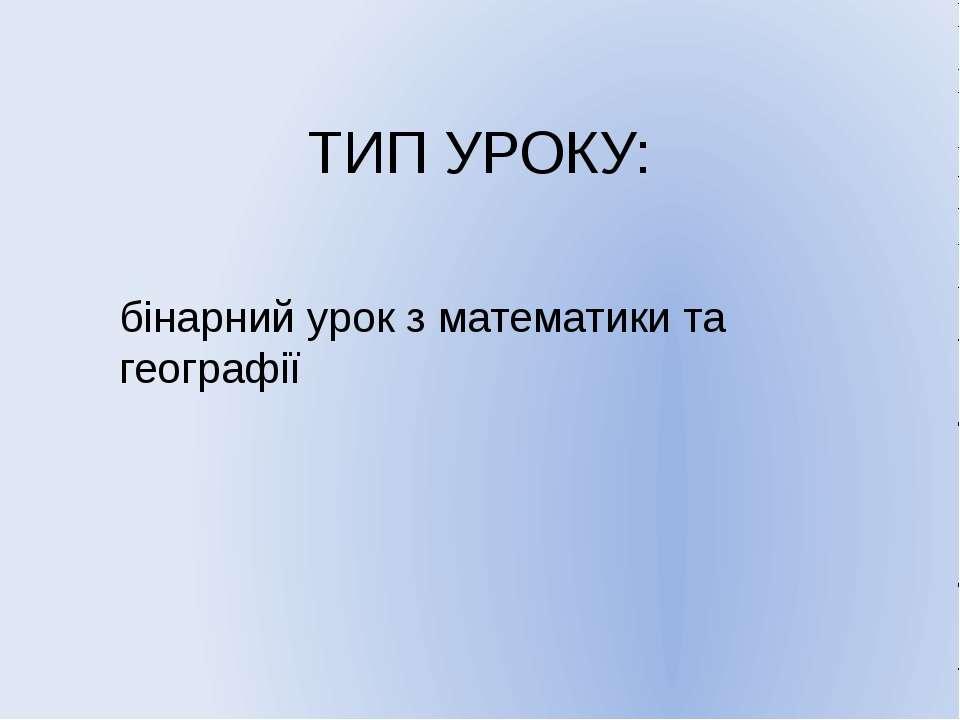 ТИП УРОКУ: бінарний урок з математики та географії