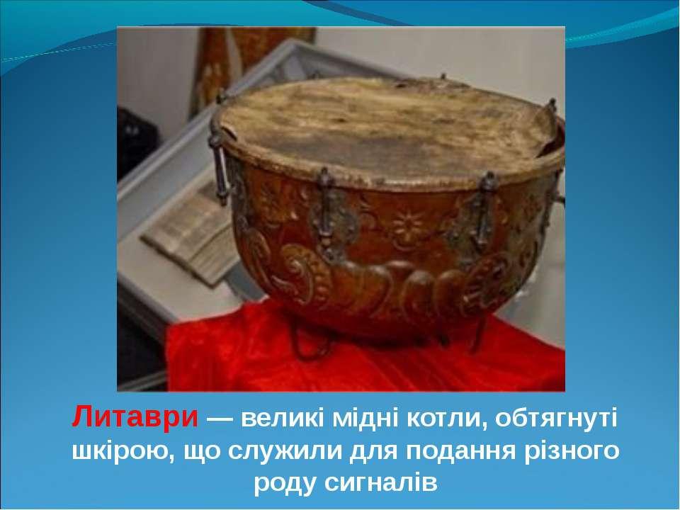 Литаври — великі мідні котли, обтягнуті шкірою, що служили для подання різног...