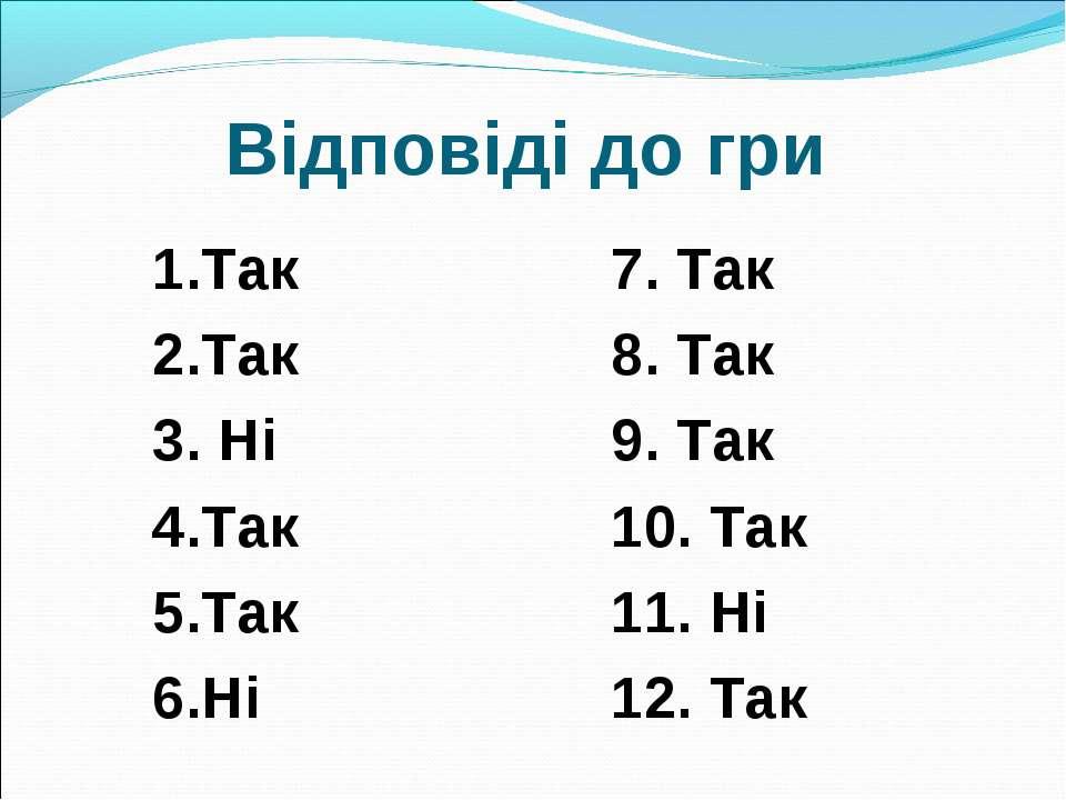 Відповіді до гри 1.Так 2.Так 3. Ні 4.Так 5.Так 6.Ні 7. Так 8. Так 9. Так 10. ...