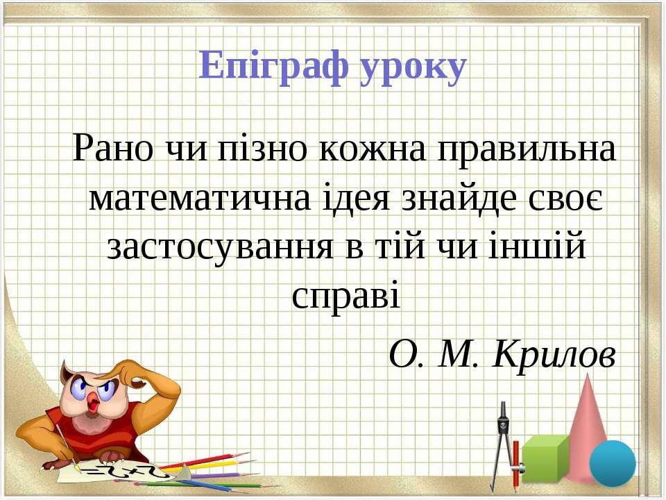 Епіграф уроку Рано чи пізно кожна правильна математична ідея знайде своє заст...