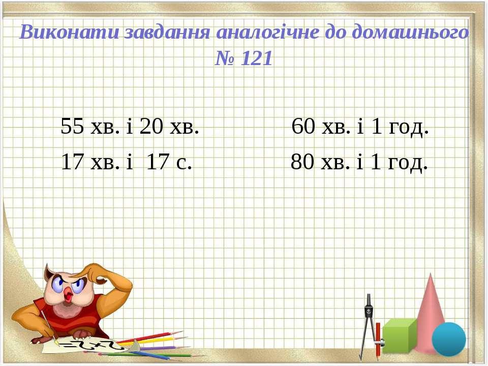 Виконати завдання аналогічне до домашнього № 121 55 хв. і 20 хв. 60 хв. і 1 г...
