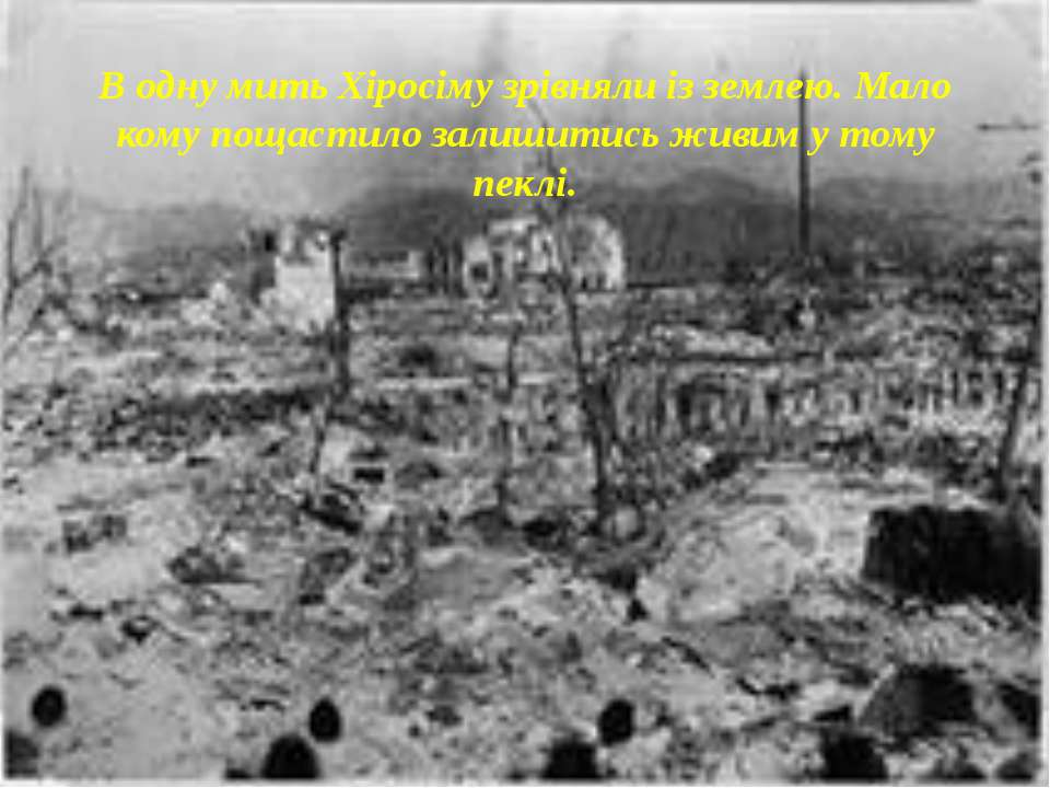 В одну мить Хіросіму зрівняли із землею. Мало кому пощастило залишитись живим...