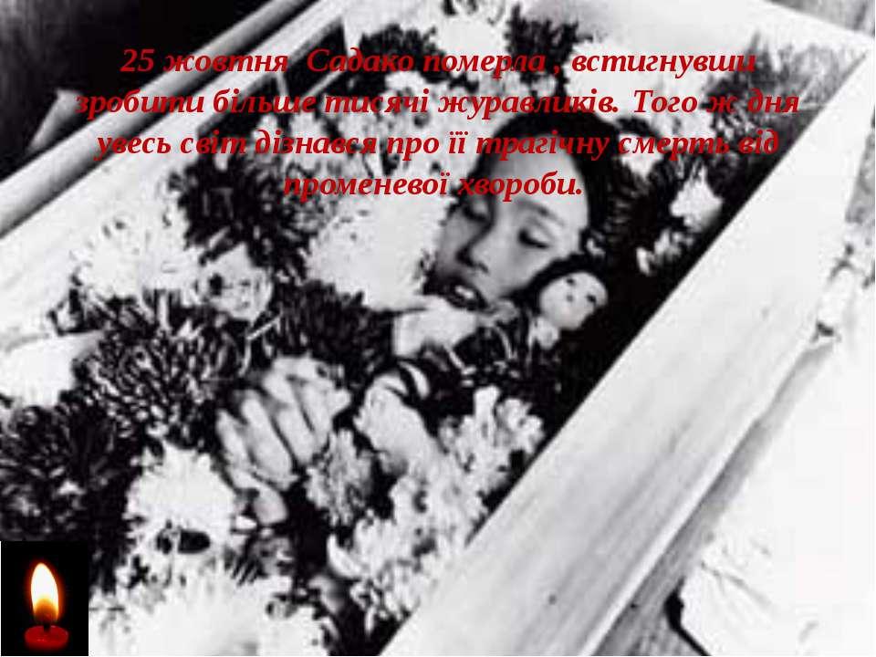25 жовтня Садако померла , встигнувши зробити більше тисячі журавликів. Того ...