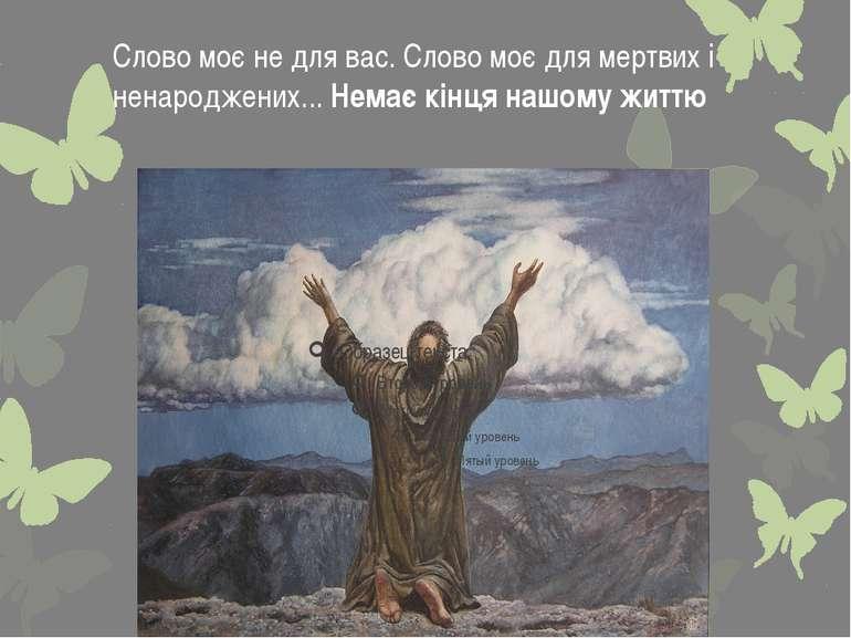 Слово моє не для вас. Слово моє для мертвих і ненароджених... Немає кінця наш...