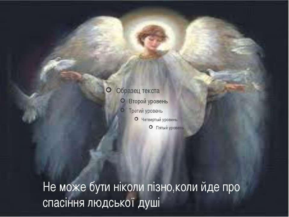 Не може бути ніколи пізно,коли йде про спасіння людської душі