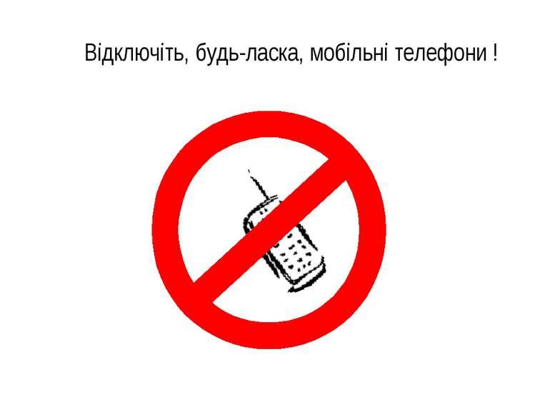 Відключіть, будь-ласка, мобільні телефони !