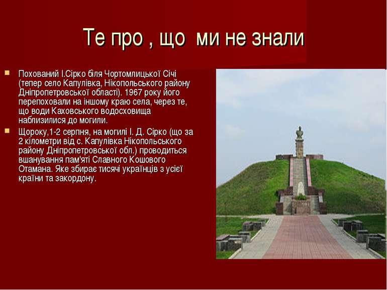 Те про , що ми не знали Похований І.Сірко біля Чортомлицької Січі (тепер село...