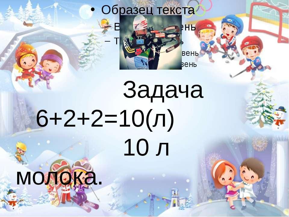 Задача 6+2+2=10(л) 10 л молока.