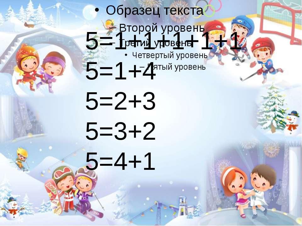 5=1+1+1+1+1 5=1+4 5=2+3 5=3+2 5=4+1