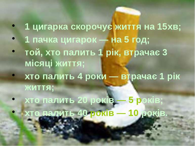 1 цигарка скорочує життя на 15хв; 1 пачка цигарок — на 5 год; той, хто палить...