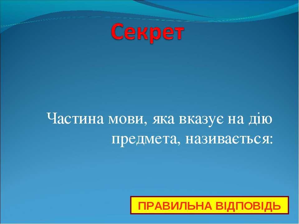 Частина мови, яка вказує на дію предмета, називається: ПРАВИЛЬНА ВІДПОВІДЬ