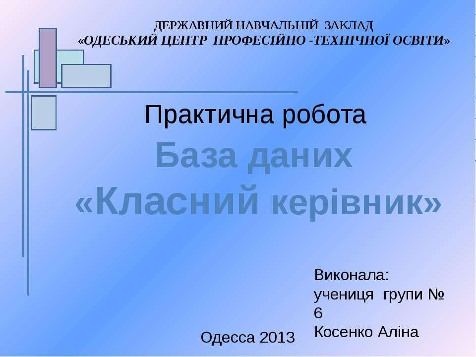 Практична робота База даних «Класний керівник» Одесса 2013 Виконала: учениця ...