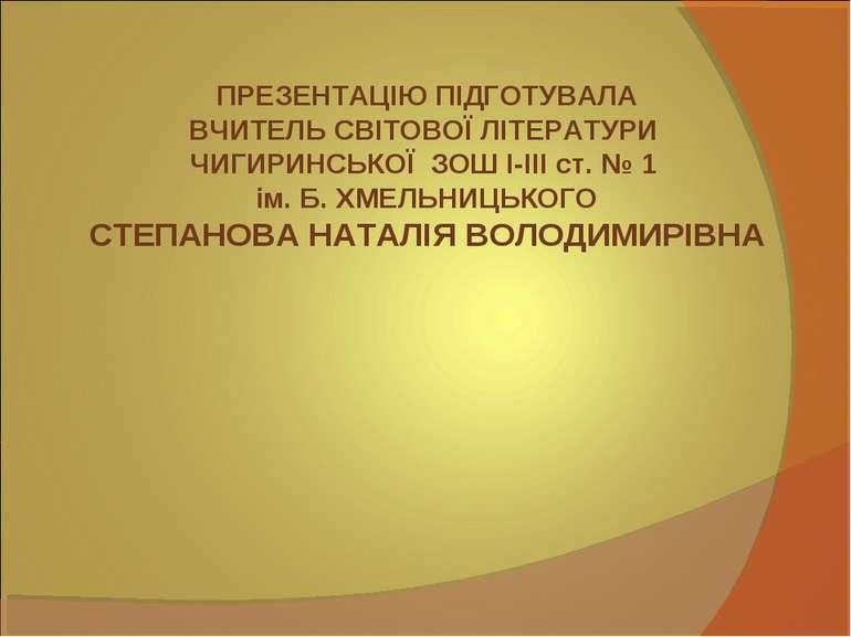 ПРЕЗЕНТАЦІЮ ПІДГОТУВАЛА ВЧИТЕЛЬ СВІТОВОЇ ЛІТЕРАТУРИ ЧИГИРИНСЬКОЇ ЗОШ І-ІІІ ст...