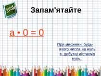 а • 0 = 0 При множенні будь-якого числа на нуль в добутку дістаємо нуль. Запа...