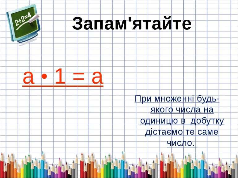 а • 1 = а При множенні будь-якого числа на одиницю в добутку дістаємо те саме...