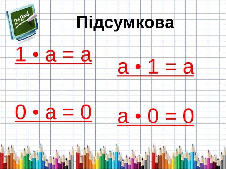 1 • а = а 0 • а = 0 а • 1 = а а • 0 = 0 Підсумкова