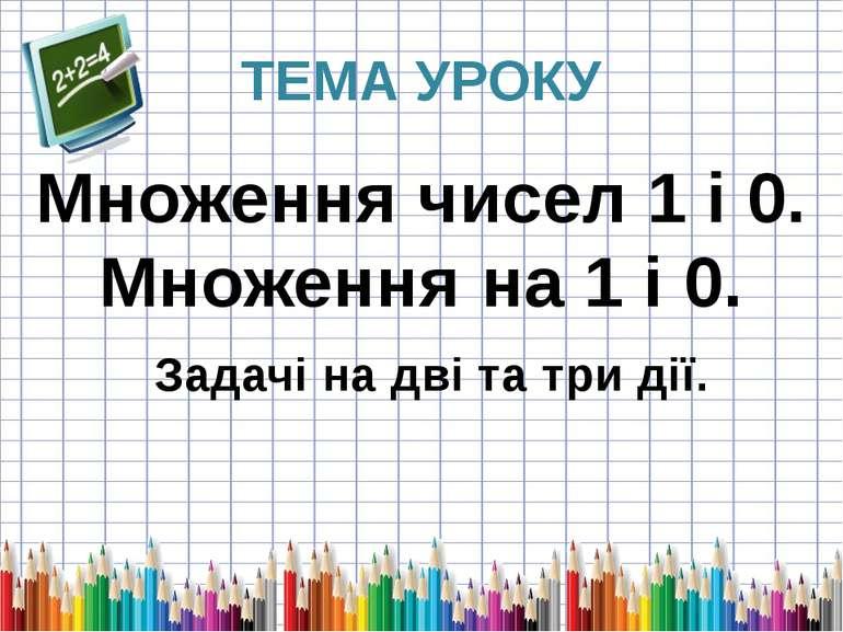 ТЕМА УРОКУ Множення чисел 1 і 0. Множення на 1 і 0. Задачі на дві та три дії.