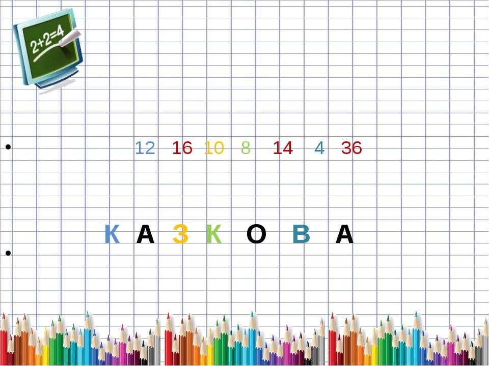 12 16 10 8 14 4 36 К А З К О В А