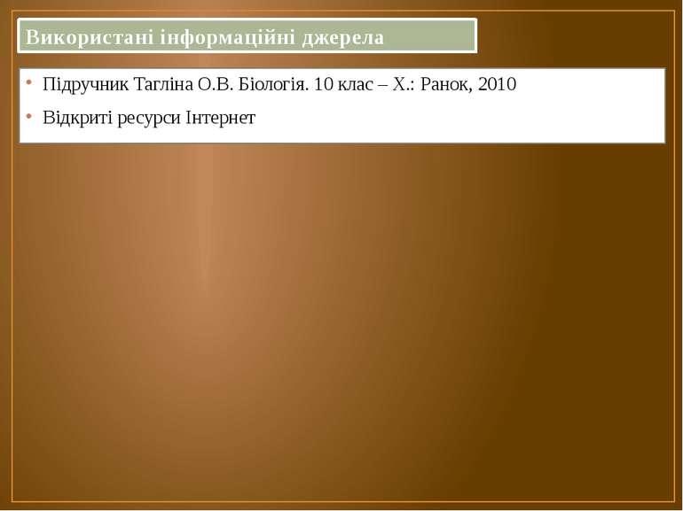Використані інформаційні джерела Підручник Тагліна О.В. Біологія. 10 клас – Х...