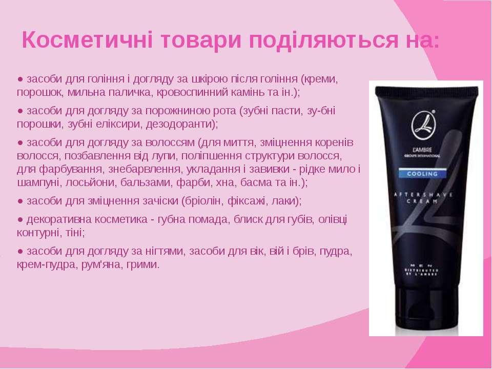 Косметичні товари поділяються на: ● засоби для гоління і догляду за шкірою пі...