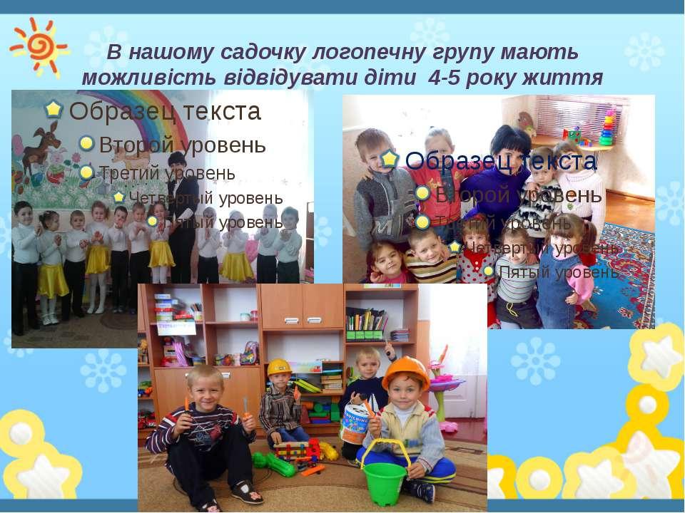 В нашому садочку логопечну групу мають можливість відвідувати діти 4-5 року ж...