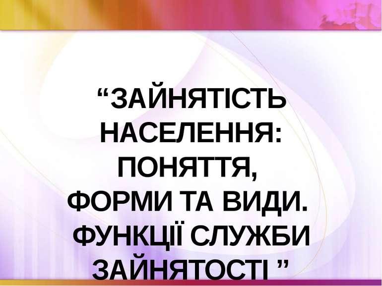 """""""ЗАЙНЯТІСТЬ НАСЕЛЕННЯ: ПОНЯТТЯ, ФОРМИ ТА ВИДИ. ФУНКЦІЇ СЛУЖБИ ЗАЙНЯТОСТІ """""""