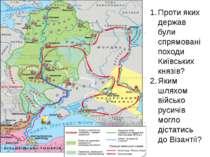 Проти яких держав були спрямовані походи Київських князів? Яким шляхом військ...