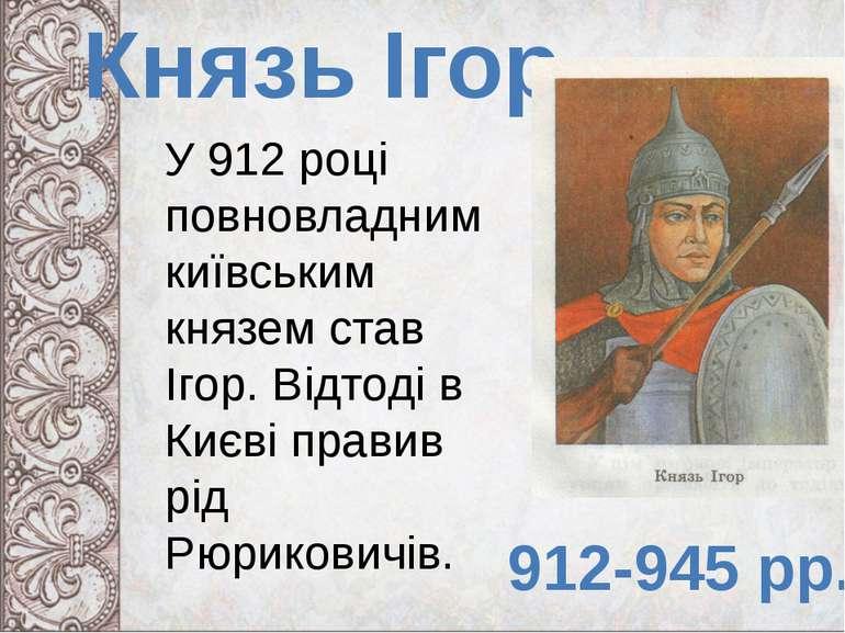 Князь Ігор 912-945 рр. У 912 році повновладним київським князем став Ігор. Ві...