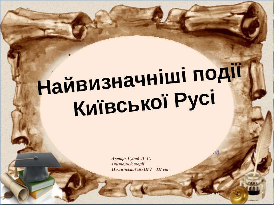 Найвизначніші події Київської Русі Автор: Губай Л. С. вчитель історії Полянсь...