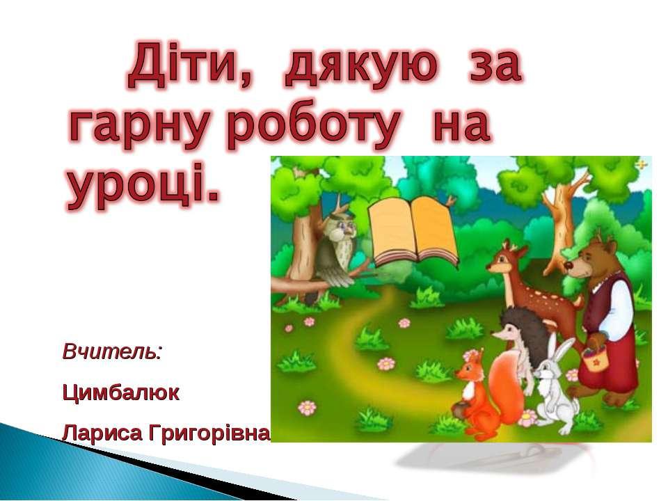 Вчитель: Цимбалюк Лариса Григорівна