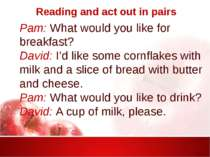 Reading and act out in pairs Pam: What would you like for breakfast? David: I...