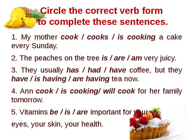 Circle the correct verb form to complete these sentences. 1. My mother cook /...