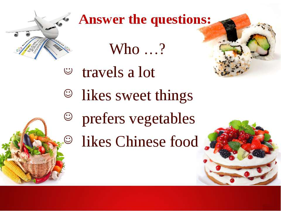 Answer the questions: Who …? travels a lot likes sweet things prefers vegetab...