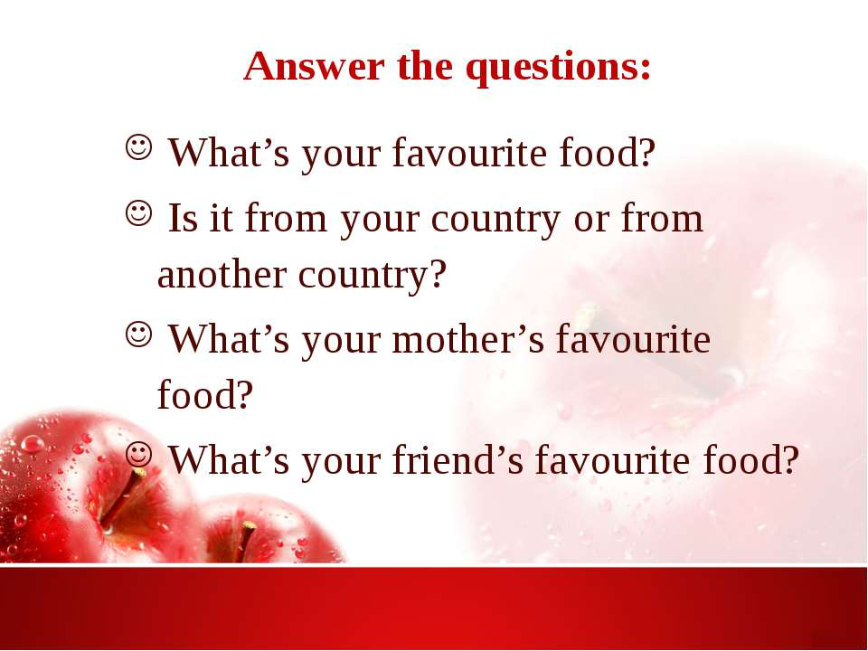 Answer the questions: What's your favourite food? Is it from your country or ...