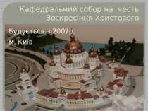 Кафедральний собор на честь Воскресіння Христового Будується з 2007р. м. Київ