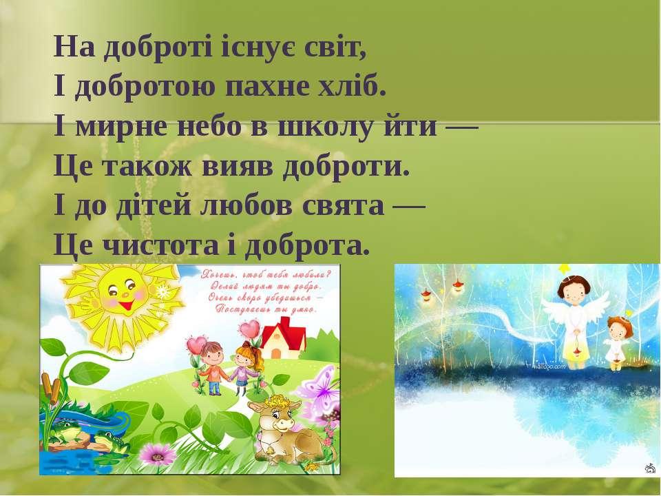 На доброті існує світ, І добротою пахне хліб. І мирне небо в школу йти — Це т...