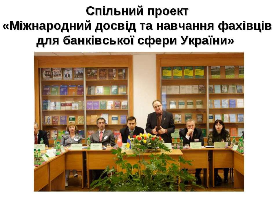 Спільний проект «Міжнародний досвід та навчання фахівців для банківської сфер...