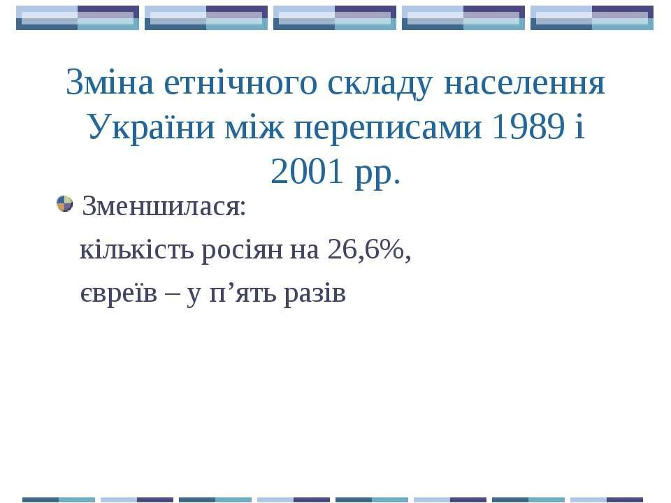 Зміна етнічного складу населення України між переписами 1989 і 2001 рр. Зменш...