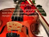 """Підсумок уроку Музику можна назвати """"дзеркалом почуттів"""", адже вона відобража..."""