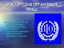 МІЖНАРОДНА ОРГАНІЗАЦІЯ ПРАЦІ 1919 р. – створена МОП для всебічно сприяння соц...
