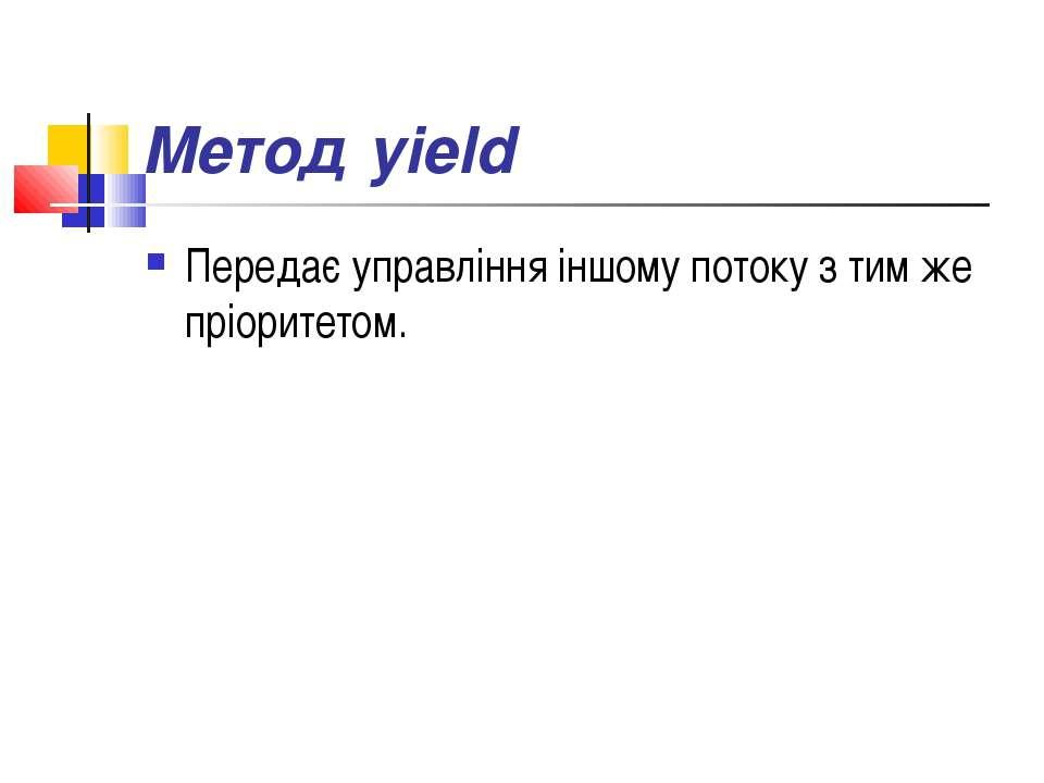 Метод yield Передає управління іншому потоку з тим же пріоритетом.