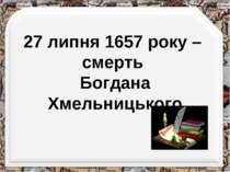 27 липня 1657 року – смерть Богдана Хмельницького http://aida.ucoz.ru