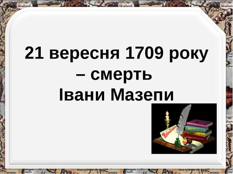 21 вересня 1709 року – смерть Івани Мазепи http://aida.ucoz.ru