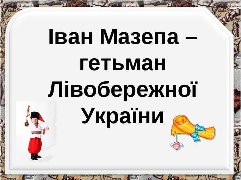 Іван Мазепа – гетьман Лівобережної України http://aida.ucoz.ru