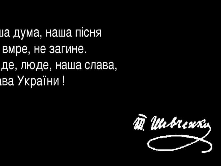 Наша дума, наша пісня Не вмре, не загине. От де, люде, наша слава, Слава Укр...