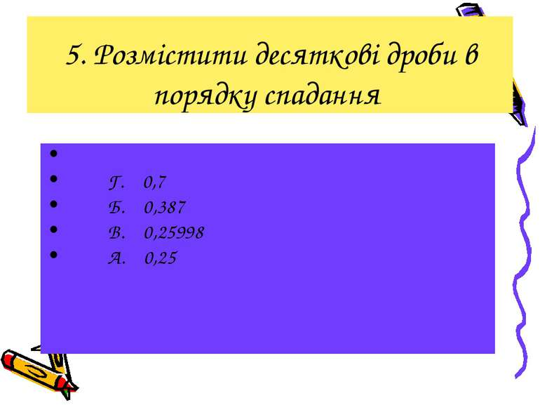 5. Розмістити десяткові дроби в порядку спадання Г. 0,7 Б. 0,387 В. 0,25998 А...